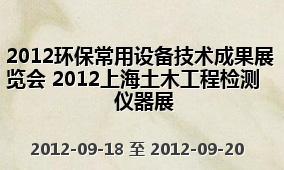 2012环保常用设备技术成果展览会 2012上海土木工程检测仪器展