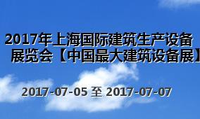 2017年上海国际建筑生产设备展览会【中国最大建筑设备展】